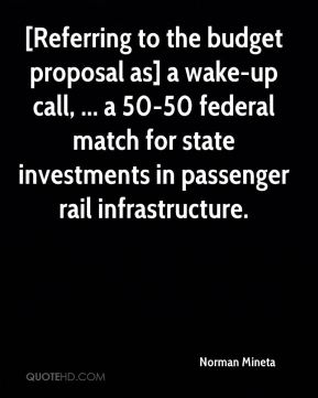 [Referring to the budget proposal as] a wake-up call, ... a 50-50 federal match for state investments in passenger rail infrastructure.