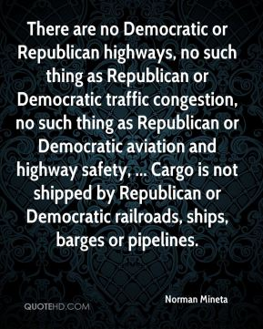 There are no Democratic or Republican highways, no such thing as Republican or Democratic traffic congestion, no such thing as Republican or Democratic aviation and highway safety, ... Cargo is not shipped by Republican or Democratic railroads, ships, barges or pipelines.