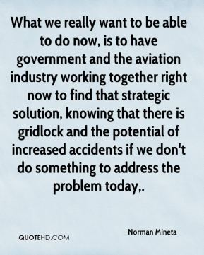 What we really want to be able to do now, is to have government and the aviation industry working together right now to find that strategic solution, knowing that there is gridlock and the potential of increased accidents if we don't do something to address the problem today.