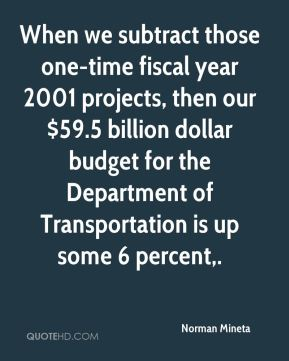 When we subtract those one-time fiscal year 2001 projects, then our $59.5 billion dollar budget for the Department of Transportation is up some 6 percent.