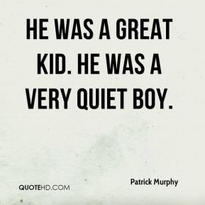 He was a great kid. He was a very quiet boy.