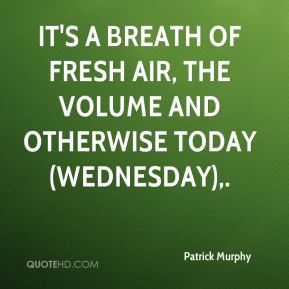 Patrick Murphy  - It's a breath of fresh air, the volume and otherwise today (Wednesday).