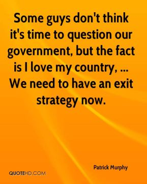 Some guys don't think it's time to question our government, but the fact is I love my country, ... We need to have an exit strategy now.