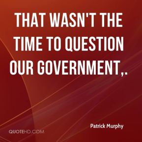 That wasn't the time to question our government.