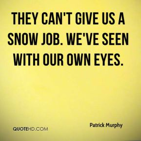 They can't give us a snow job. We've seen with our own eyes.