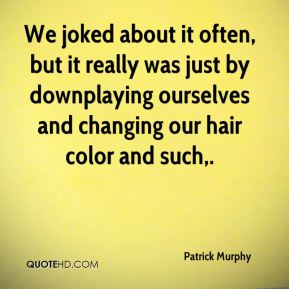 We joked about it often, but it really was just by downplaying ourselves and changing our hair color and such.