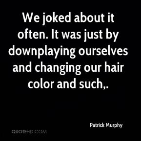 We joked about it often. It was just by downplaying ourselves and changing our hair color and such.