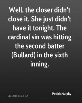 Patrick Murphy  - Well, the closer didn't close it. She just didn't have it tonight. The cardinal sin was hitting the second batter (Bullard) in the sixth inning.