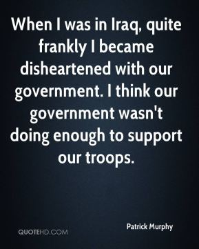 When I was in Iraq, quite frankly I became disheartened with our government. I think our government wasn't doing enough to support our troops.