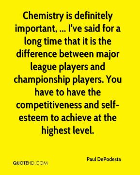 Chemistry is definitely important, ... I've said for a long time that it is the difference between major league players and championship players. You have to have the competitiveness and self-esteem to achieve at the highest level.