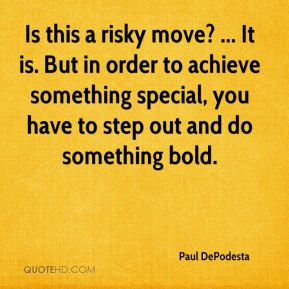 Is this a risky move? ... It is. But in order to achieve something special, you have to step out and do something bold.