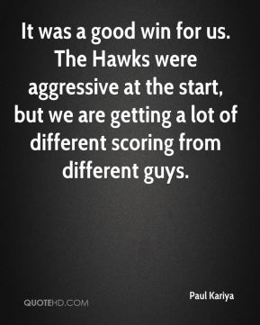 Paul Kariya  - It was a good win for us. The Hawks were aggressive at the start, but we are getting a lot of different scoring from different guys.