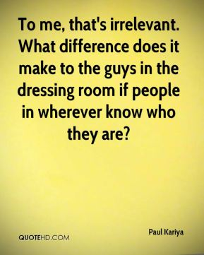 Paul Kariya  - To me, that's irrelevant. What difference does it make to the guys in the dressing room if people in wherever know who they are?