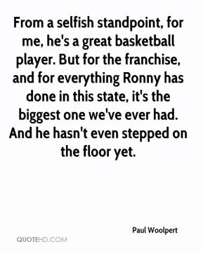 Paul Woolpert  - From a selfish standpoint, for me, he's a great basketball player. But for the franchise, and for everything Ronny has done in this state, it's the biggest one we've ever had. And he hasn't even stepped on the floor yet.
