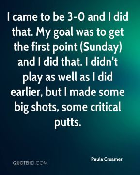 I came to be 3-0 and I did that. My goal was to get the first point (Sunday) and I did that. I didn't play as well as I did earlier, but I made some big shots, some critical putts.