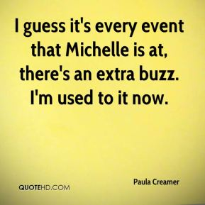 I guess it's every event that Michelle is at, there's an extra buzz. I'm used to it now.