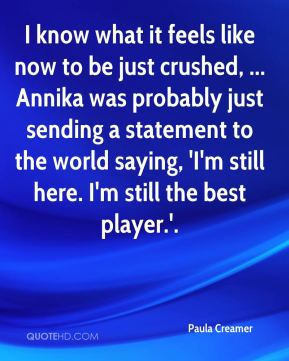 Paula Creamer  - I know what it feels like now to be just crushed, ... Annika was probably just sending a statement to the world saying, 'I'm still here. I'm still the best player.'.