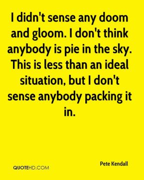 I didn't sense any doom and gloom. I don't think anybody is pie in the sky. This is less than an ideal situation, but I don't sense anybody packing it in.