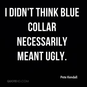 Pete Kendall  - I didn't think blue collar necessarily meant ugly.