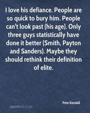 Pete Kendall  - I love his defiance. People are so quick to bury him. People can't look past (his age). Only three guys statistically have done it better (Smith, Payton and Sanders). Maybe they should rethink their definition of elite.