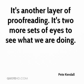 Pete Kendall  - It's another layer of proofreading. It's two more sets of eyes to see what we are doing.