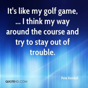 It's like my golf game, ... I think my way around the course and try to stay out of trouble.