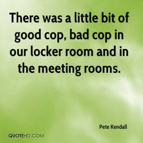 There was a little bit of good cop, bad cop in our locker room and in the meeting rooms.