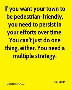 If you want your town to be pedestrian-friendly, you need to persist in your efforts over time. You can't just do one thing, either. You need a multiple strategy.