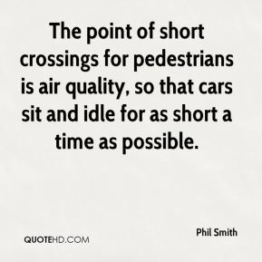 The point of short crossings for pedestrians is air quality, so that cars sit and idle for as short a time as possible.
