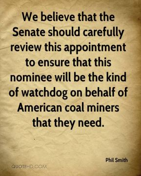 Phil Smith  - We believe that the Senate should carefully review this appointment to ensure that this nominee will be the kind of watchdog on behalf of American coal miners that they need.