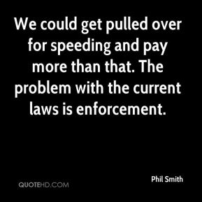 We could get pulled over for speeding and pay more than that. The problem with the current laws is enforcement.