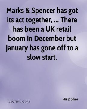 Philip Shaw  - Marks & Spencer has got its act together, ... There has been a UK retail boom in December but January has gone off to a slow start.