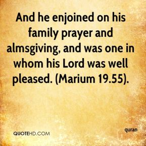 And he enjoined on his family prayer and almsgiving, and was one in whom his Lord was well pleased. (Marium 19.55).