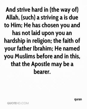 quran  - And strive hard in (the way of) Allah, (such) a striving a is due to Him; He has chosen you and has not laid upon you an hardship in religion; the faith of your father Ibrahim; He named you Muslims before and in this, that the Apostle may be a bearer.