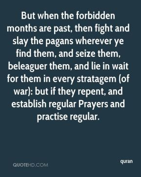 But when the forbidden months are past, then fight and slay the pagans wherever ye find them, and seize them, beleaguer them, and lie in wait for them in every stratagem (of war): but if they repent, and establish regular Prayers and practise regular.