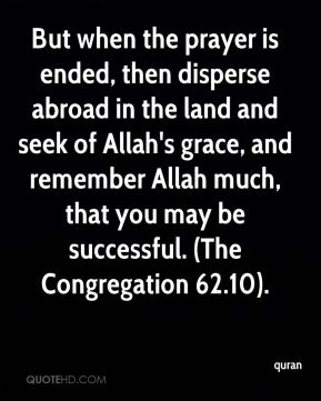 But when the prayer is ended, then disperse abroad in the land and seek of Allah's grace, and remember Allah much, that you may be successful. (The Congregation 62.10).