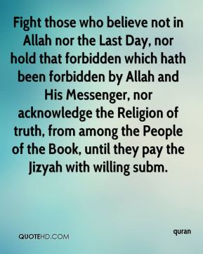 Fight those who believe not in Allah nor the Last Day, nor hold that forbidden which hath been forbidden by Allah and His Messenger, nor acknowledge the Religion of truth, from among the People of the Book, until they pay the Jizyah with willing subm.