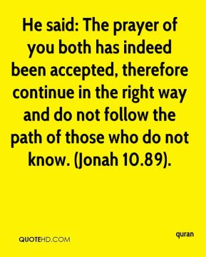 He said: The prayer of you both has indeed been accepted, therefore continue in the right way and do not follow the path of those who do not know. (Jonah 10.89).