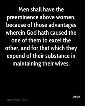 Men shall have the preeminence above women, because of those advantages wherein God hath caused the one of them to excel the other, and for that which they expend of their substance in maintaining their wives.
