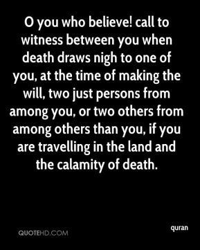 quran  - O you who believe! call to witness between you when death draws nigh to one of you, at the time of making the will, two just persons from among you, or two others from among others than you, if you are travelling in the land and the calamity of death.