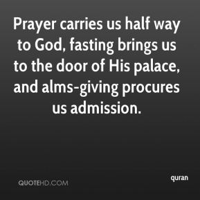quran  - Prayer carries us half way to God, fasting brings us to the door of His palace, and alms-giving procures us admission.