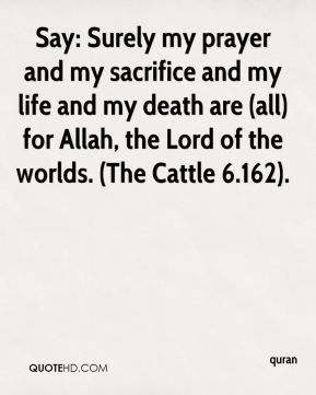quran  - Say: Surely my prayer and my sacrifice and my life and my death are (all) for Allah, the Lord of the worlds. (The Cattle 6.162).