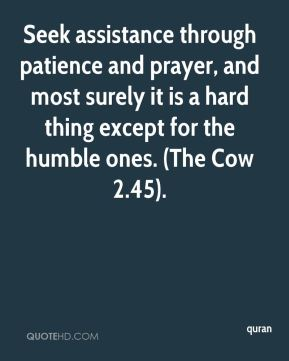quran  - Seek assistance through patience and prayer, and most surely it is a hard thing except for the humble ones. (The Cow 2.45).