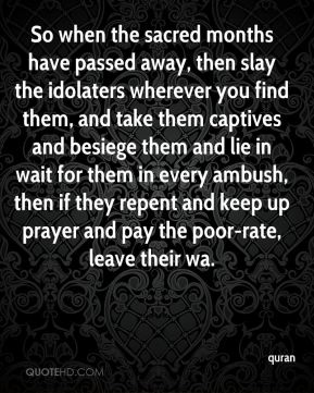 quran  - So when the sacred months have passed away, then slay the idolaters wherever you find them, and take them captives and besiege them and lie in wait for them in every ambush, then if they repent and keep up prayer and pay the poor-rate, leave their wa.