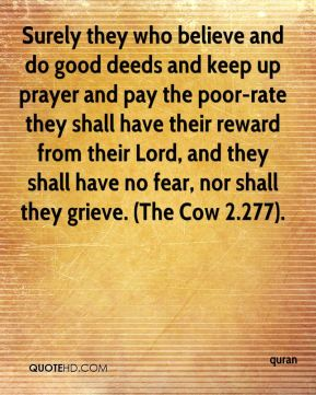 Surely they who believe and do good deeds and keep up prayer and pay the poor-rate they shall have their reward from their Lord, and they shall have no fear, nor shall they grieve. (The Cow 2.277).