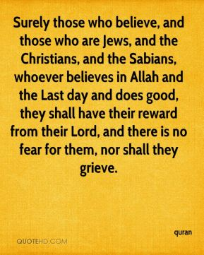 Surely those who believe, and those who are Jews, and the Christians, and the Sabians, whoever believes in Allah and the Last day and does good, they shall have their reward from their Lord, and there is no fear for them, nor shall they grieve.