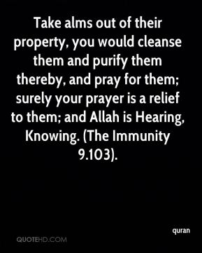 quran  - Take alms out of their property, you would cleanse them and purify them thereby, and pray for them; surely your prayer is a relief to them; and Allah is Hearing, Knowing. (The Immunity 9.103).