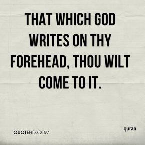 quran  - That which God writes on thy forehead, thou wilt come to it.
