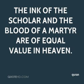 quran  - The ink of the scholar and the blood of a martyr are of equal value in heaven.