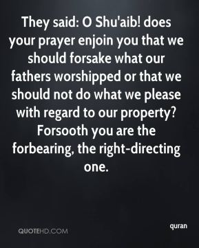 They said: O Shu'aib! does your prayer enjoin you that we should forsake what our fathers worshipped or that we should not do what we please with regard to our property? Forsooth you are the forbearing, the right-directing one.